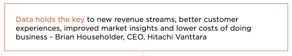 Data holds the key to new revenue streams, better customer experiences, improved market insights and lower costs of doing business - Brian Householder, CEO, Hitachi Vanttara