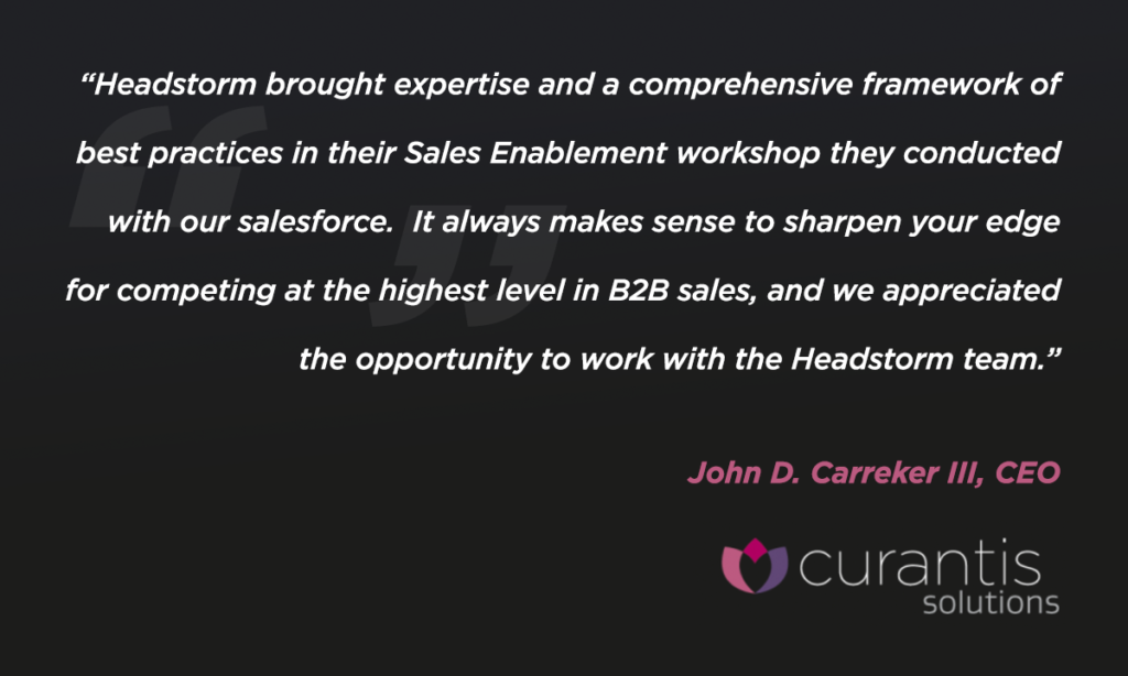 Headstorm brought in expertise and a comprehensive framework of best practices in their sales enablement workshop they conducted with our salesforce. It always makes sense to sharpen your edge for competing at the highest level in b2b sales, and we appreciated the opportunity to work with the Headstorm team. John D. Carreker III, CEO of Curantis Solutions