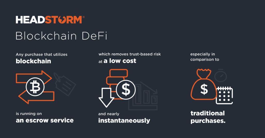 Blockchain DeFi: Any purchase that utilizes blockchain is running on an escrow service which removes trust-based risk at a low cost and nearly instantaneously especially in comparison to traditional purchases